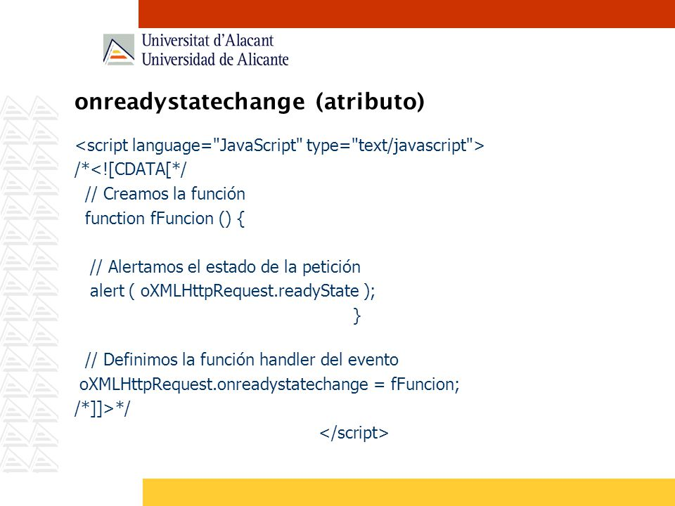 onreadystatechange (atributo) /*<![CDATA[*/ // Creamos la función function fFuncion () { // Alertamos el estado de la petición alert ( oXMLHttpRequest