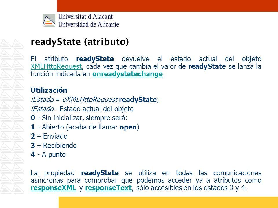 readyState (atributo) El atributo readyState devuelve el estado actual del objeto XMLHttpRequest, cada vez que cambia el valor de readyState se lanza