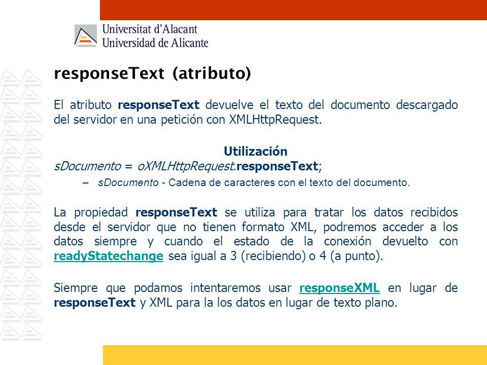 responseText (atributo) El atributo responseText devuelve el texto del documento descargado del servidor en una petición con XMLHttpRequest. Utilizaci