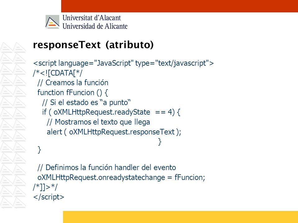 responseText (atributo) /*<![CDATA[*/ // Creamos la función function fFuncion () { // Si el estado es a punto if ( oXMLHttpRequest.readyState == 4) {