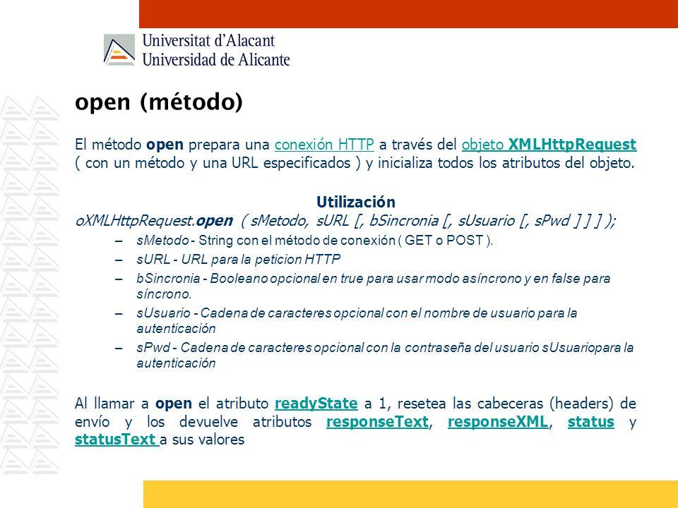 open (método) El método open prepara una conexión HTTP a través del objeto XMLHttpRequest ( con un método y una URL especificados ) y inicializa todos