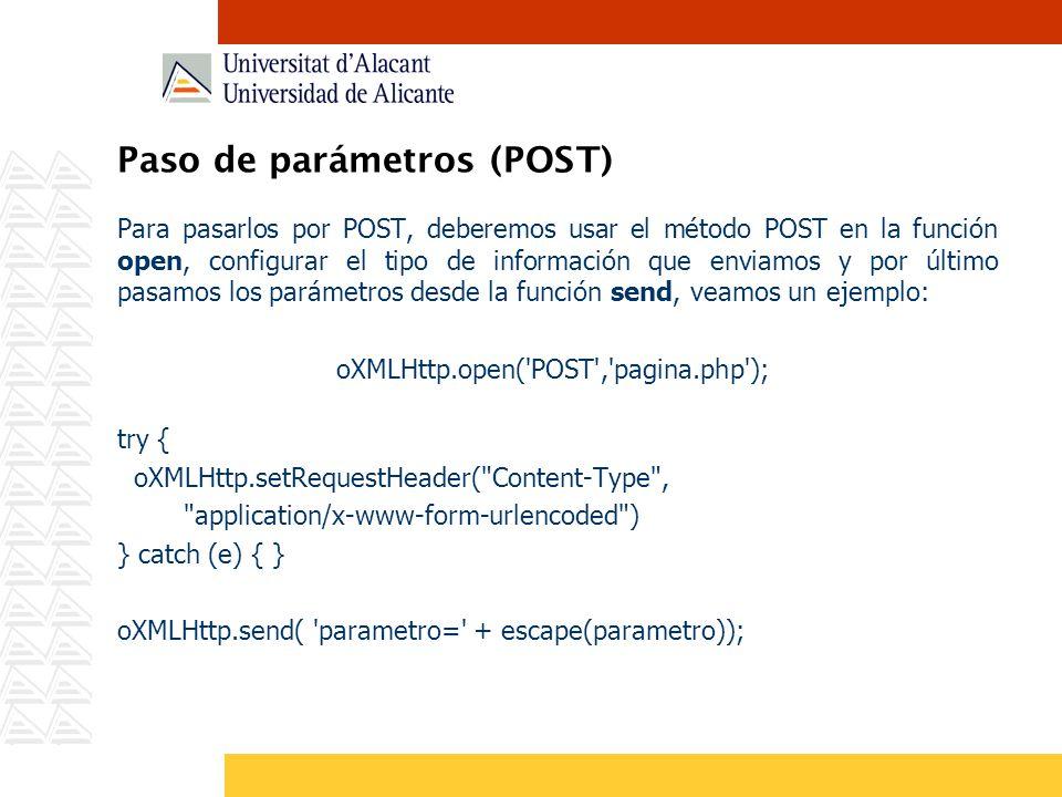 Paso de parámetros (POST) Para pasarlos por POST, deberemos usar el método POST en la función open, configurar el tipo de información que enviamos y por último pasamos los parámetros desde la función send, veamos un ejemplo: oXMLHttp.open( POST , pagina.php ); try { oXMLHttp.setRequestHeader( Content-Type , application/x-www-form-urlencoded ) } catch (e) { } oXMLHttp.send( parametro= + escape(parametro));