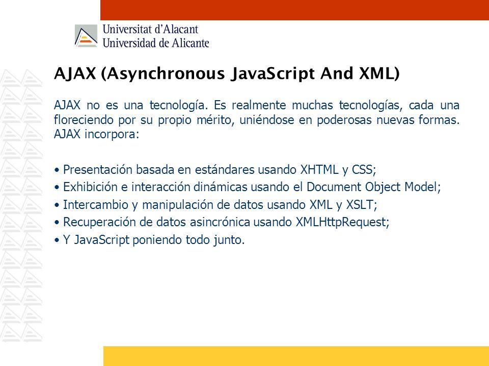 AJAX (Asynchronous JavaScript And XML) AJAX no es una tecnología. Es realmente muchas tecnologías, cada una floreciendo por su propio mérito, uniéndos