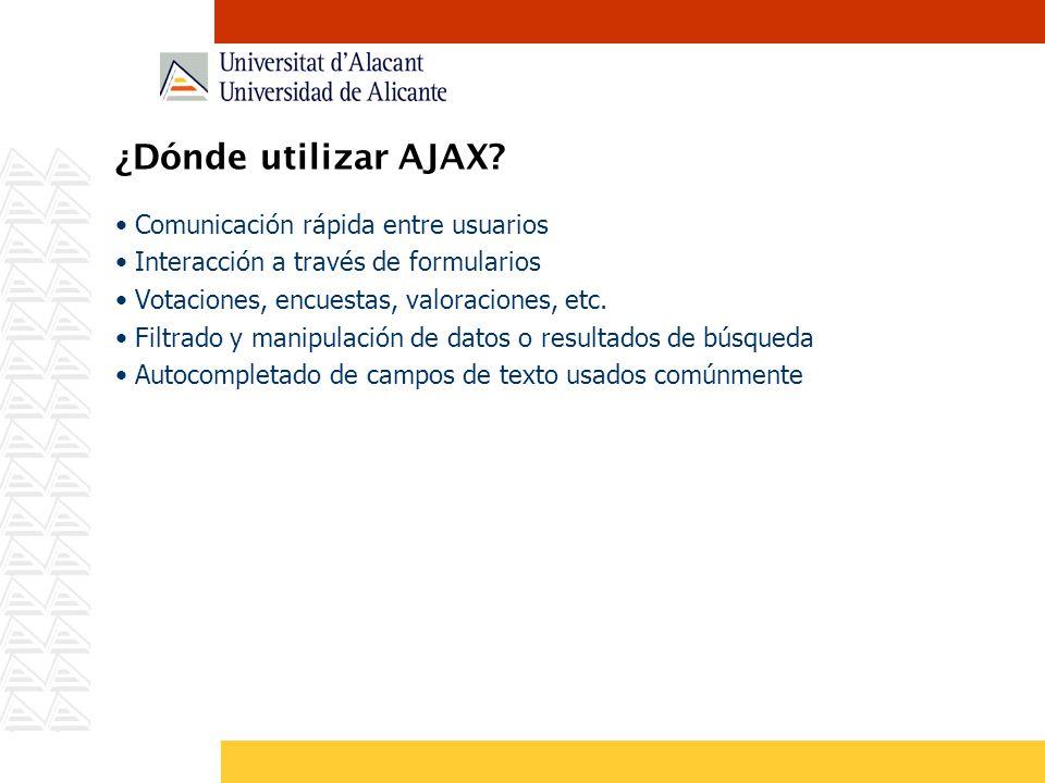 ¿Dónde utilizar AJAX? Comunicación rápida entre usuarios Interacción a través de formularios Votaciones, encuestas, valoraciones, etc. Filtrado y mani