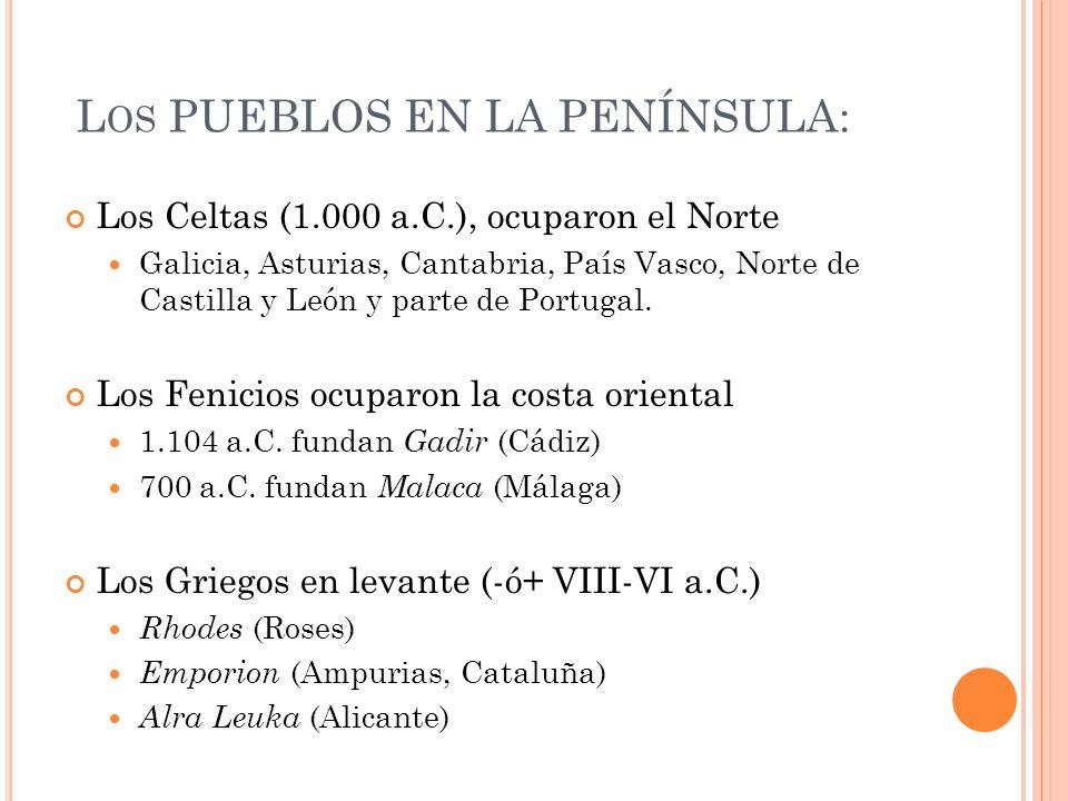 L OS PUEBLOS EN LA PENÍNSULA: Los Celtas (1.000 a.C.), ocuparon el Norte Galicia, Asturias, Cantabria, País Vasco, Norte de Castilla y León y parte de