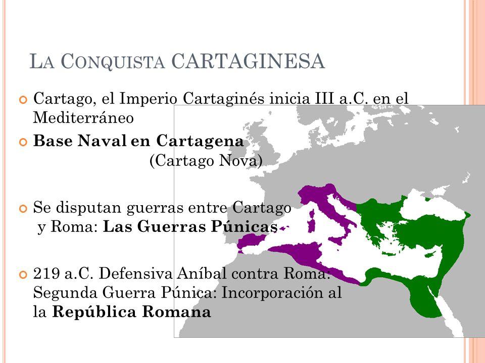 L A C ONQUISTA CARTAGINESA Cartago, el Imperio Cartaginés inicia III a.C. en el Mediterráneo Base Naval en Cartagena (Cartago Nova) Se disputan guerra