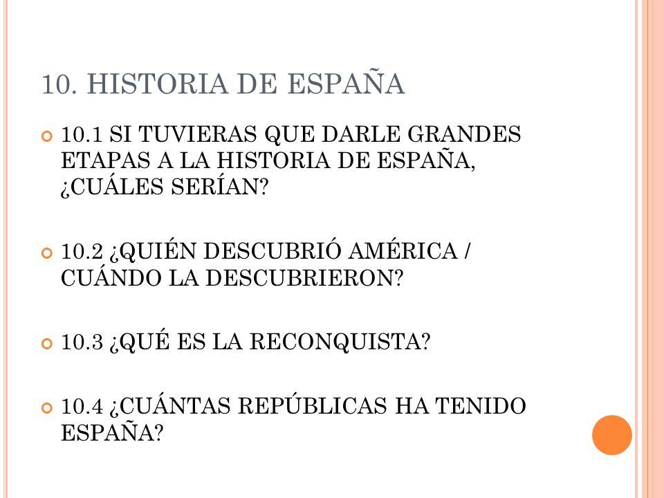 10. HISTORIA DE ESPAÑA 10.1 SI TUVIERAS QUE DARLE GRANDES ETAPAS A LA HISTORIA DE ESPAÑA, ¿CUÁLES SERÍAN? 10.2 ¿QUIÉN DESCUBRIÓ AMÉRICA / CUÁNDO LA DE