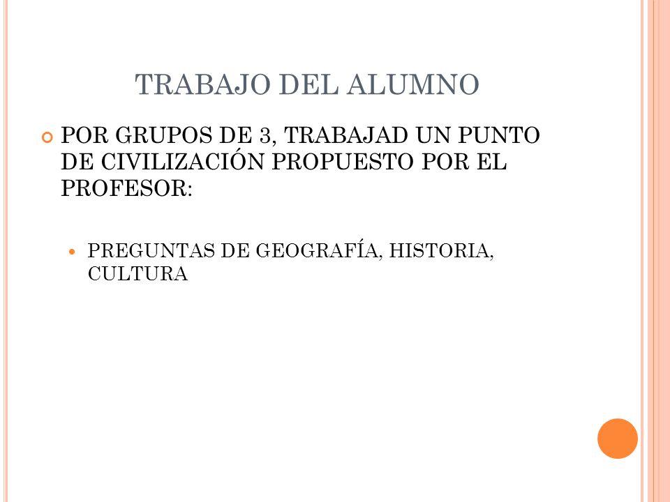 TRABAJO DEL ALUMNO POR GRUPOS DE 3, TRABAJAD UN PUNTO DE CIVILIZACIÓN PROPUESTO POR EL PROFESOR: PREGUNTAS DE GEOGRAFÍA, HISTORIA, CULTURA