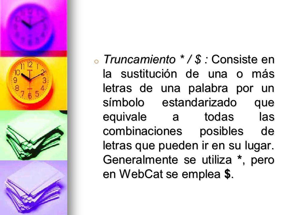 o Truncamiento * / $ : Consiste en la sustitución de una o más letras de una palabra por un símbolo estandarizado que equivale a todas las combinaciones posibles de letras que pueden ir en su lugar.