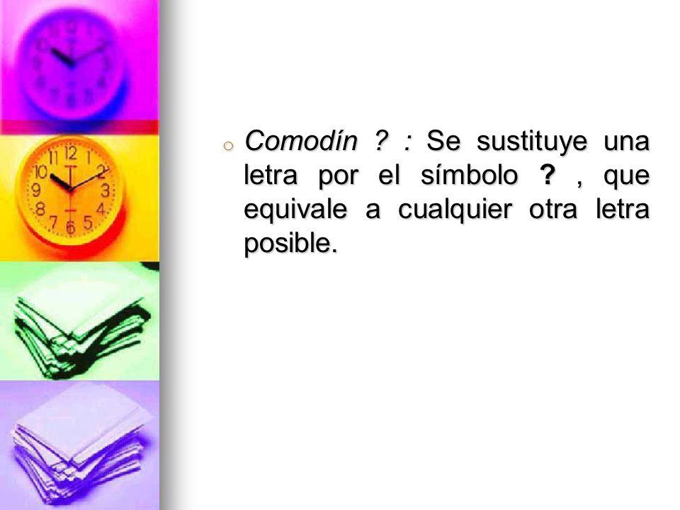 o Comodín ? : Se sustituye una letra por el símbolo ?, que equivale a cualquier otra letra posible.