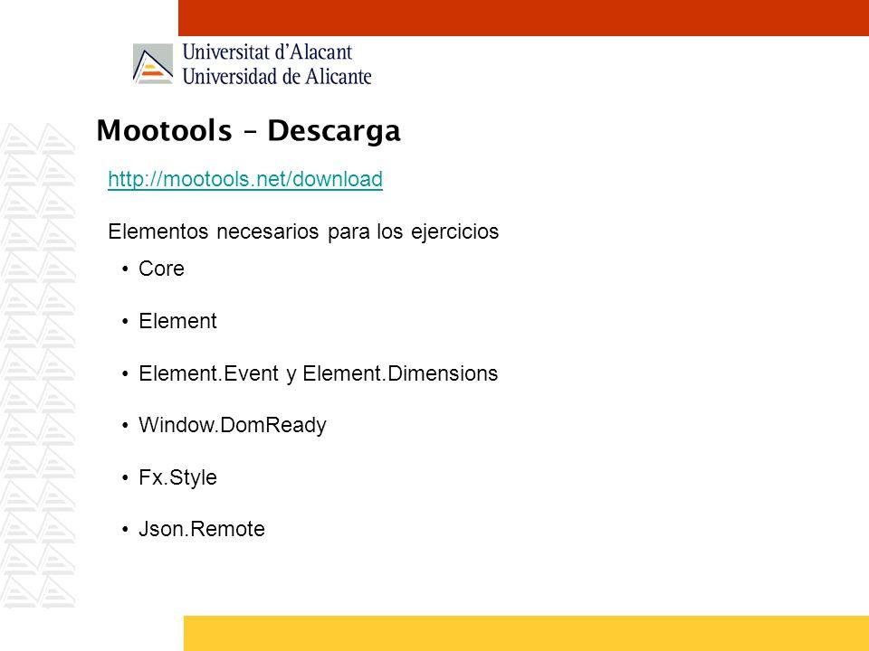 Mootools – Descarga http://mootools.net/download Elementos necesarios para los ejercicios Core Element Element.Event y Element.Dimensions Window.DomReady Fx.Style Json.Remote