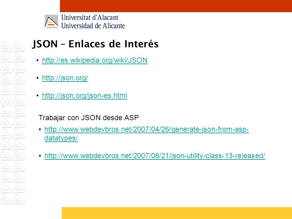 JSON – Enlaces de Interés http://es.wikipedia.org/wiki/JSON http://json.org/ http://json.org/json-es.html Trabajar con JSON desde ASP http://www.webdevbros.net/2007/04/26/generate-json-from-asp- datatypes/http://www.webdevbros.net/2007/04/26/generate-json-from-asp- datatypes/ http://www.webdevbros.net/2007/08/21/json-utility-class-13-released/