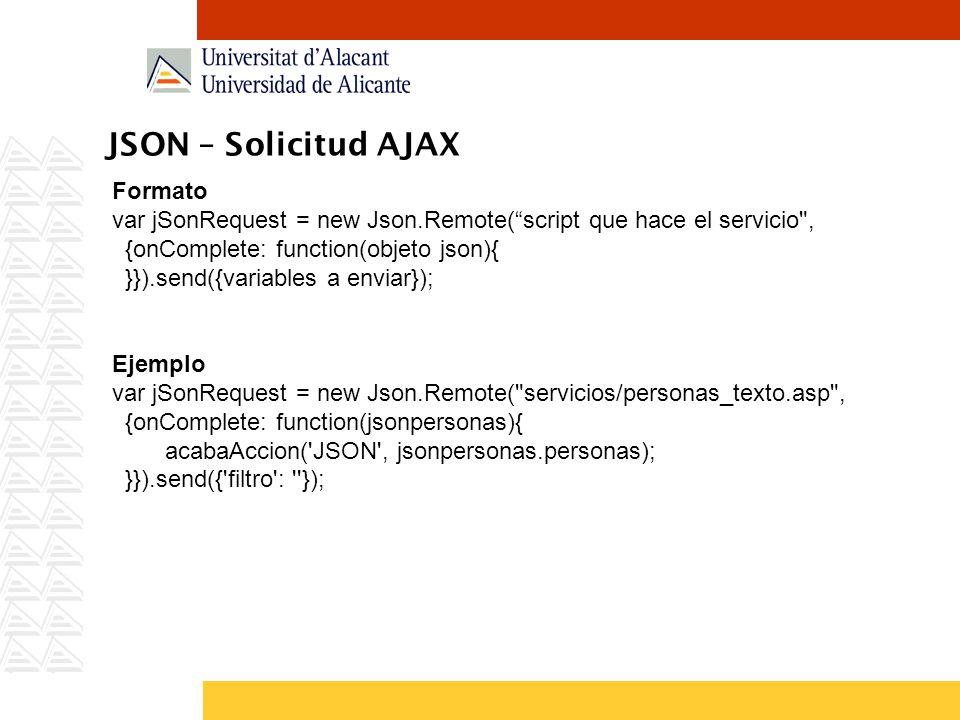 JSON – Solicitud AJAX Formato var jSonRequest = new Json.Remote(script que hace el servicio , {onComplete: function(objeto json){ }}).send({variables a enviar}); Ejemplo var jSonRequest = new Json.Remote( servicios/personas_texto.asp , {onComplete: function(jsonpersonas){ acabaAccion( JSON , jsonpersonas.personas); }}).send({ filtro : });
