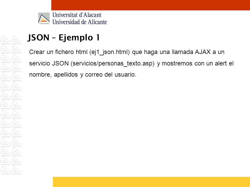 JSON – Ejemplo 1 Crear un fichero html (ej1_json.html) que haga una llamada AJAX a un servicio JSON (servicios/personas_texto.asp) y mostremos con un alert el nombre, apellidos y correo del usuario.