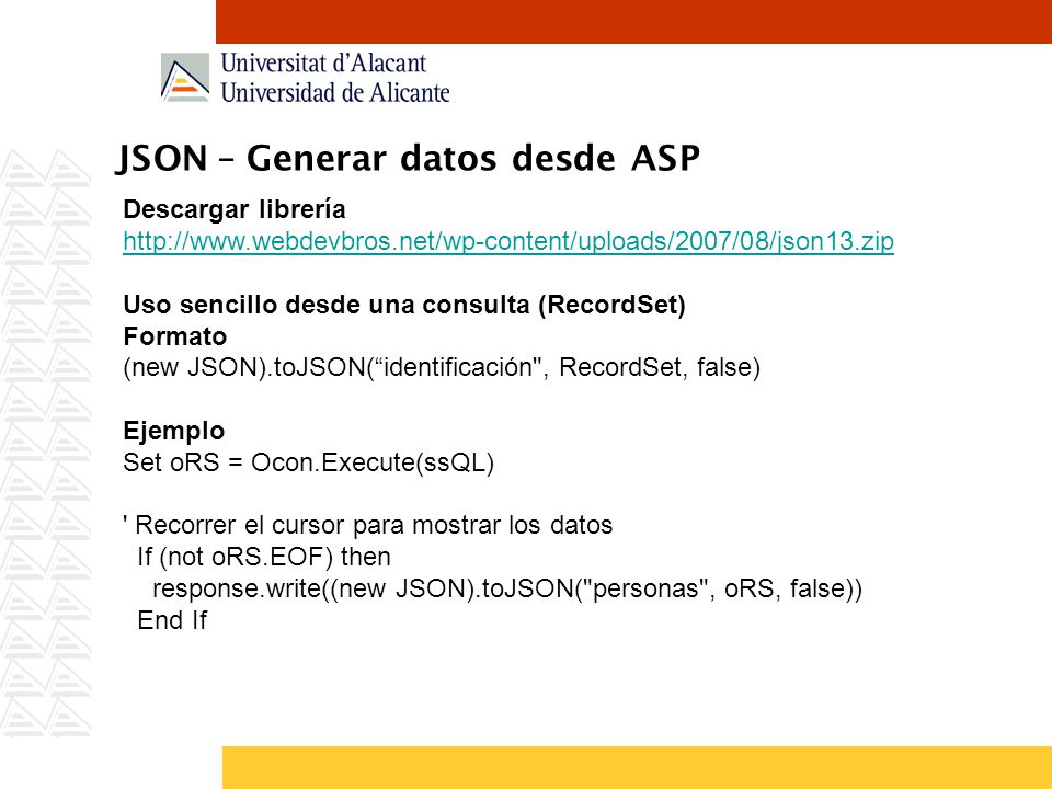 JSON – Generar datos desde ASP Descargar librería http://www.webdevbros.net/wp-content/uploads/2007/08/json13.zip Uso sencillo desde una consulta (RecordSet) Formato (new JSON).toJSON(identificación , RecordSet, false) Ejemplo Set oRS = Ocon.Execute(ssQL) Recorrer el cursor para mostrar los datos If (not oRS.EOF) then response.write((new JSON).toJSON( personas , oRS, false)) End If