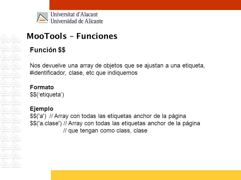 MooTools – Funciones Función $$ Nos devuelve una array de objetos que se ajustan a una etiqueta, #identificador, clase, etc que indiquemos Formato $$(etiqueta) Ejemplo $$( a ) // Array con todas las etiquetas anchor de la página $$( a.clase ) // Array con todas las etiquetas anchor de la página // que tengan como class, clase