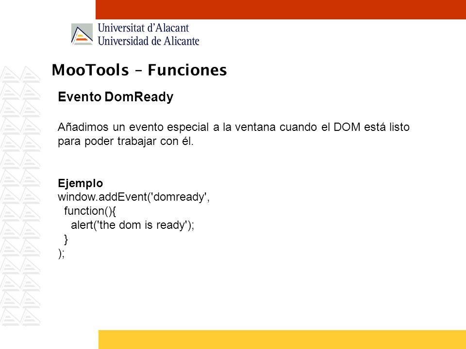 MooTools – Funciones Evento DomReady Añadimos un evento especial a la ventana cuando el DOM está listo para poder trabajar con él. Ejemplo window.addE