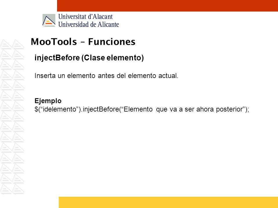 MooTools – Funciones injectBefore (Clase elemento) Inserta un elemento antes del elemento actual. Ejemplo $(idelemento).injectBefore(Elemento que va a