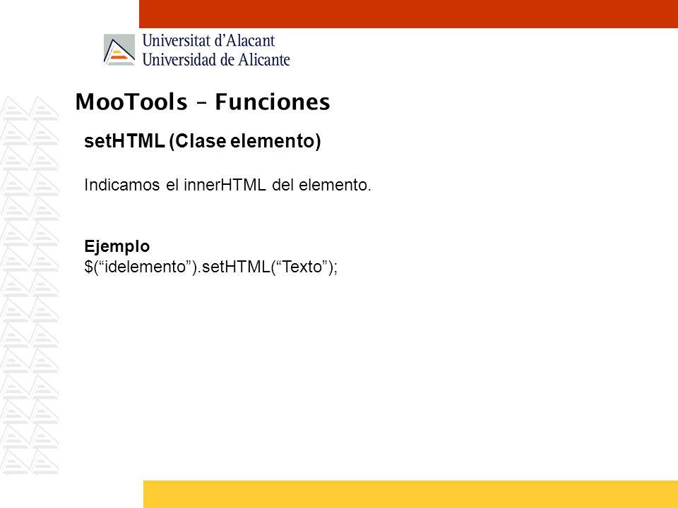 MooTools – Funciones setHTML (Clase elemento) Indicamos el innerHTML del elemento. Ejemplo $(idelemento).setHTML(Texto);
