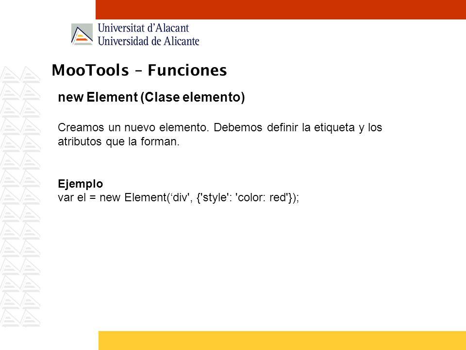 MooTools – Funciones new Element (Clase elemento) Creamos un nuevo elemento. Debemos definir la etiqueta y los atributos que la forman. Ejemplo var el