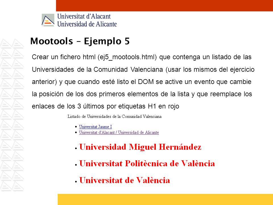 Mootools – Ejemplo 5 Crear un fichero html (ej5_mootools.html) que contenga un listado de las Universidades de la Comunidad Valenciana (usar los mismos del ejercicio anterior) y que cuando esté listo el DOM se active un evento que cambie la posición de los dos primeros elementos de la lista y que reemplace los enlaces de los 3 últimos por etiquetas H1 en rojo