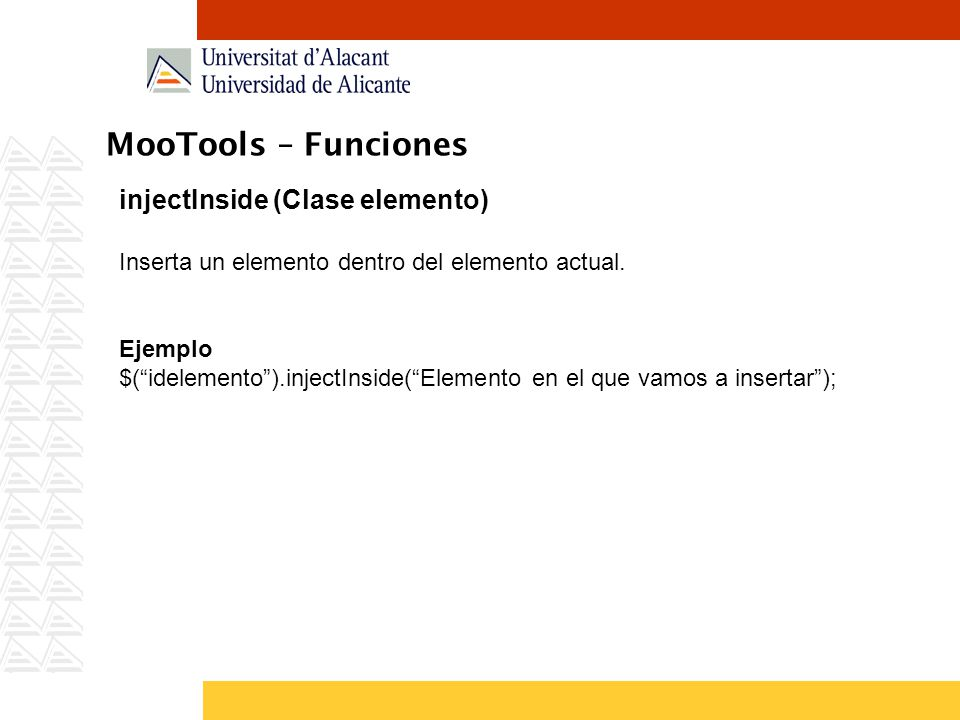 MooTools – Funciones injectInside (Clase elemento) Inserta un elemento dentro del elemento actual. Ejemplo $(idelemento).injectInside(Elemento en el q