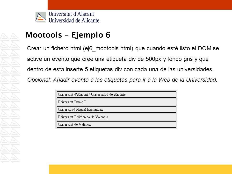 Mootools – Ejemplo 6 Crear un fichero html (ej6_mootools.html) que cuando esté listo el DOM se active un evento que cree una etiqueta div de 500px y fondo gris y que dentro de esta inserte 5 etiquetas div con cada una de las universidades.