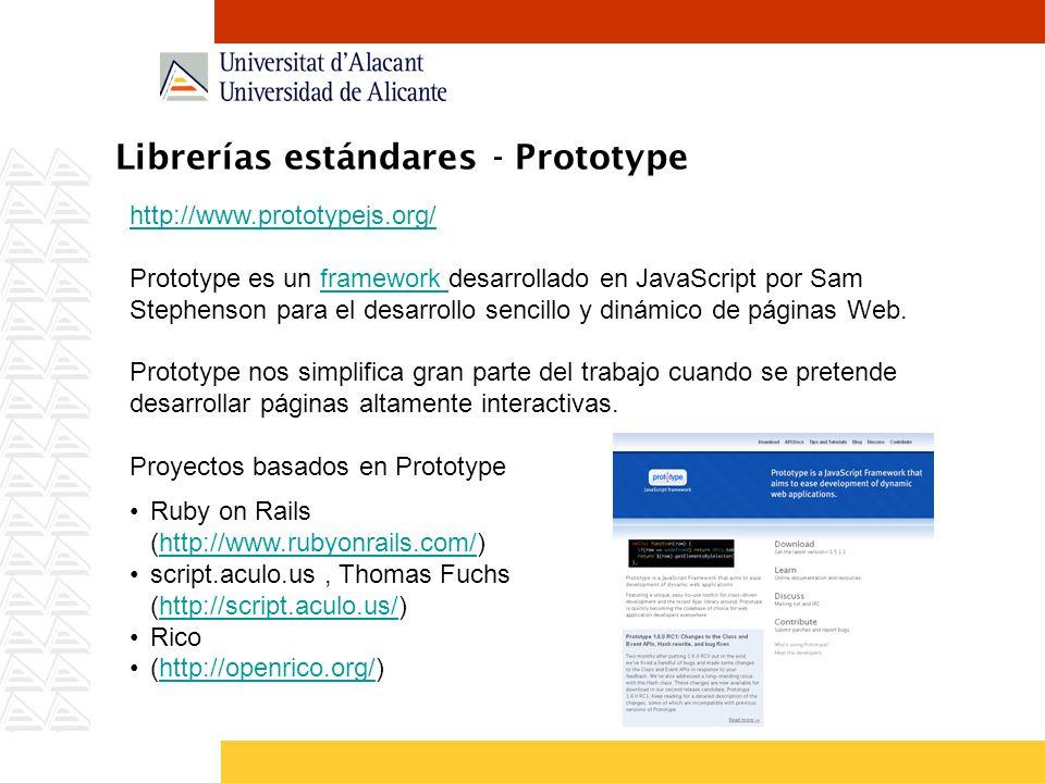 Librerías estándares - Prototype http://www.prototypejs.org/ Prototype es un framework desarrollado en JavaScript por Sam Stephenson para el desarrollo sencillo y dinámico de páginas Web.framework Prototype nos simplifica gran parte del trabajo cuando se pretende desarrollar páginas altamente interactivas.