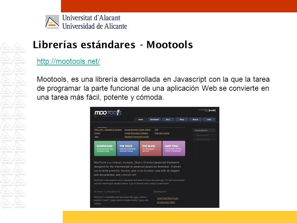 Librerías estándares - Mootools http://mootools.net/ Mootools, es una librería desarrollada en Javascript con la que la tarea de programar la parte funcional de una aplicación Web se convierte en una tarea más fácil, potente y cómoda.