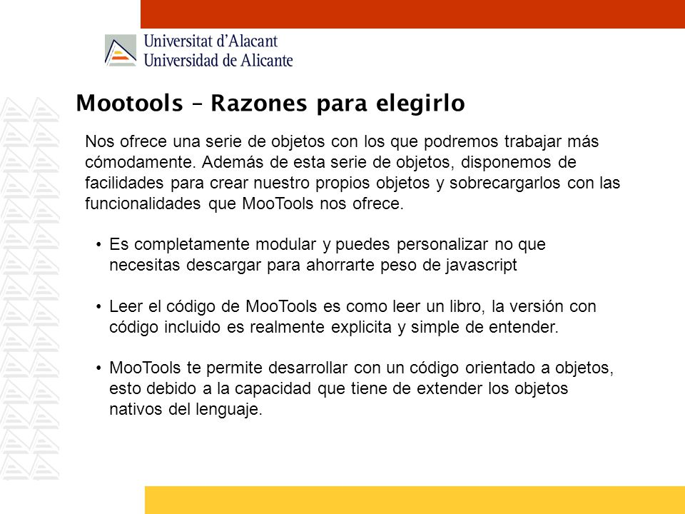 Mootools – Razones para elegirlo Nos ofrece una serie de objetos con los que podremos trabajar más cómodamente. Además de esta serie de objetos, dispo