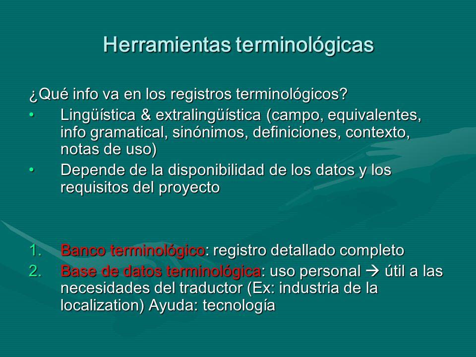 Herramientas terminológicas HERRAMIENTA DE GESTIÓN TERMINOLÓGICA: programa informático que permite crear una base de datos terminológica personalHERRAMIENTA DE GESTIÓN TERMINOLÓGICA: programa informático que permite crear una base de datos terminológica personalCARACTERÍSTICAS: Almacenamiento: en una forma basada en conceptos para trabajar en múltiples direcciones lingüísticasAlmacenamiento: en una forma basada en conceptos para trabajar en múltiples direcciones lingüísticas Flexibilidad: en el tipo y cantidad de informaciónFlexibilidad: en el tipo y cantidad de información antes: serie fija de campos predefinidos después: estructura de entradas libres (software se adapta a las necesidades) Recuperación: búsqueda wildcard (búsqueda de elección exacta, fichas aleatorias para truncados *)Recuperación: búsqueda wildcard (búsqueda de elección exacta, fichas aleatorias para truncados *) fuzzy matching (similar al patrón solicitado, variantes morfológicas y ortográficas, términos multipalabra) hit list (más de un registro recuperado para seleccionar)