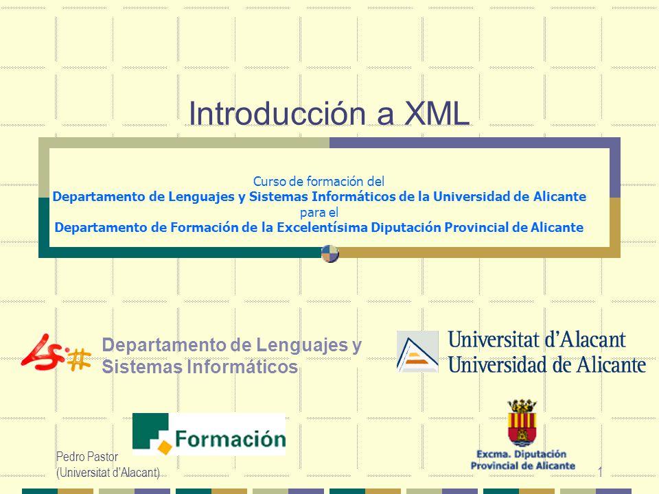 Pedro Pastor (Universitat d Alacant)1 Departamento de Lenguajes y Sistemas Informáticos Introducción a XML Curso de formación del Departamento de Lenguajes y Sistemas Informáticos de la Universidad de Alicante para el Departamento de Formación de la Excelentísima Diputación Provincial de Alicante