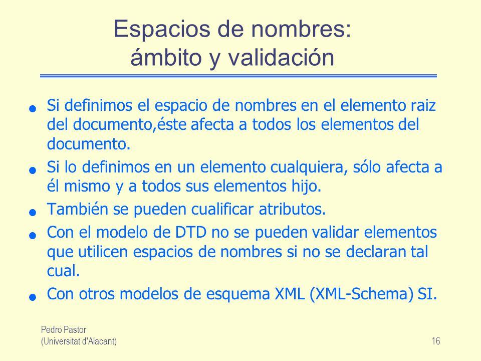 Pedro Pastor (Universitat d Alacant)16 Espacios de nombres: ámbito y validación Si definimos el espacio de nombres en el elemento raiz del documento,éste afecta a todos los elementos del documento.