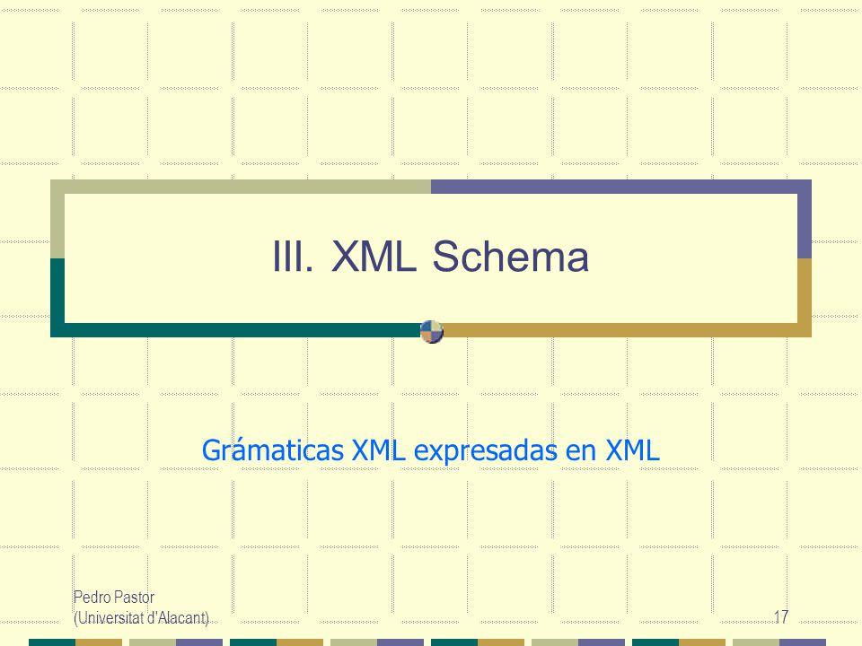 Pedro Pastor (Universitat d Alacant)17 III. XML Schema Grámaticas XML expresadas en XML