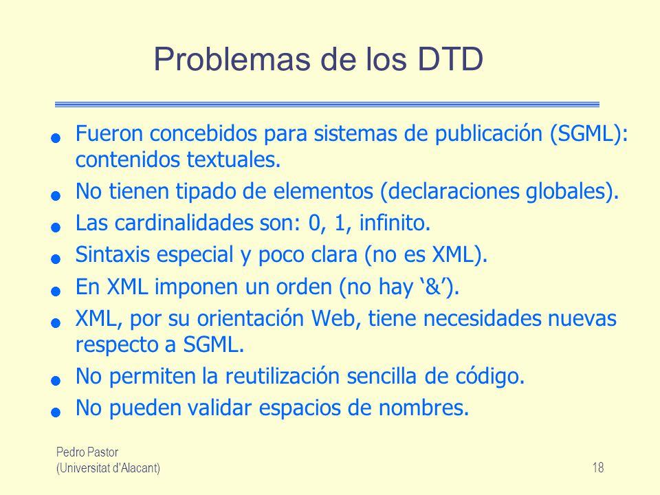 Pedro Pastor (Universitat d Alacant)18 Problemas de los DTD Fueron concebidos para sistemas de publicación (SGML): contenidos textuales.