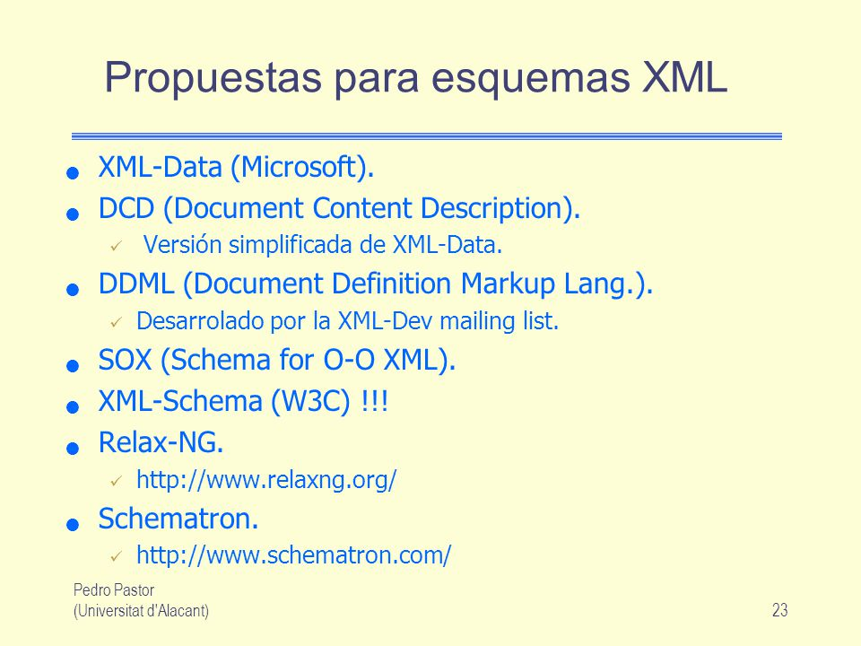 Pedro Pastor (Universitat d'Alacant)23 Propuestas para esquemas XML XML-Data (Microsoft). DCD (Document Content Description). Versión simplificada de