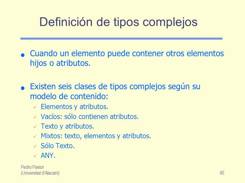 Pedro Pastor (Universitat d Alacant)45 Definición de tipos complejos Cuando un elemento puede contener otros elementos hijos o atributos.