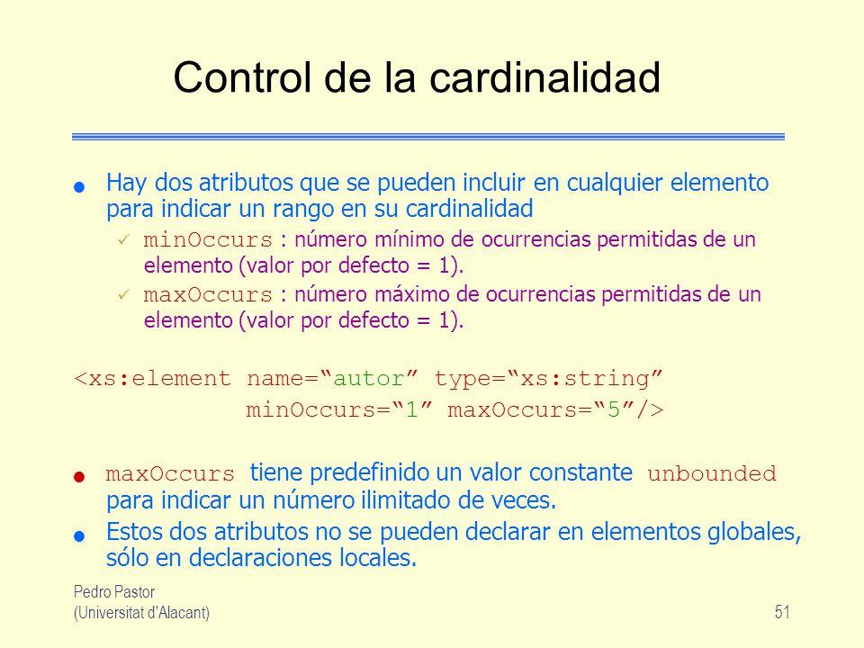 Pedro Pastor (Universitat d Alacant)51 Control de la cardinalidad Hay dos atributos que se pueden incluir en cualquier elemento para indicar un rango en su cardinalidad minOccurs : número mínimo de ocurrencias permitidas de un elemento (valor por defecto = 1).