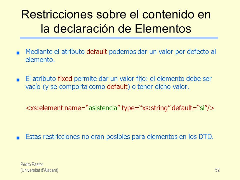 Pedro Pastor (Universitat d Alacant)52 Restricciones sobre el contenido en la declaración de Elementos Mediante el atributo default podemos dar un valor por defecto al elemento.