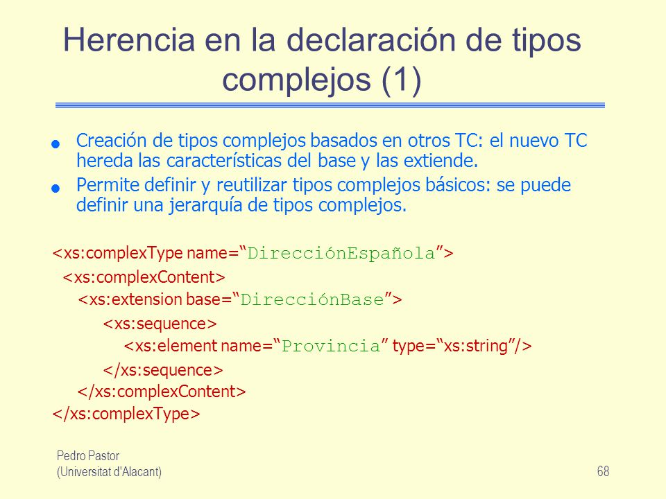Pedro Pastor (Universitat d Alacant)68 Herencia en la declaración de tipos complejos (1) Creación de tipos complejos basados en otros TC: el nuevo TC hereda las características del base y las extiende.