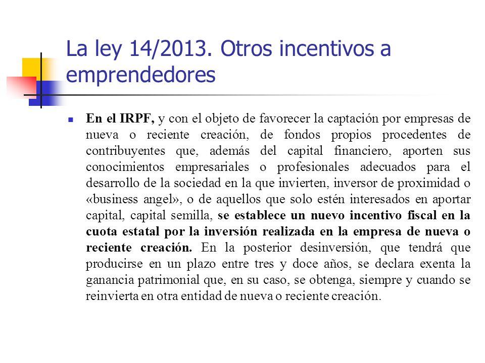 La ley 14/2013. Otros incentivos a emprendedores En el IRPF, y con el objeto de favorecer la captación por empresas de nueva o reciente creación, de f