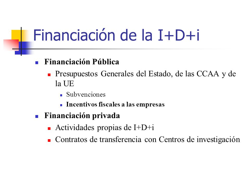 Financiación de la I+D+i Financiación Pública Presupuestos Generales del Estado, de las CCAA y de la UE Subvenciones Incentivos fiscales a las empresa