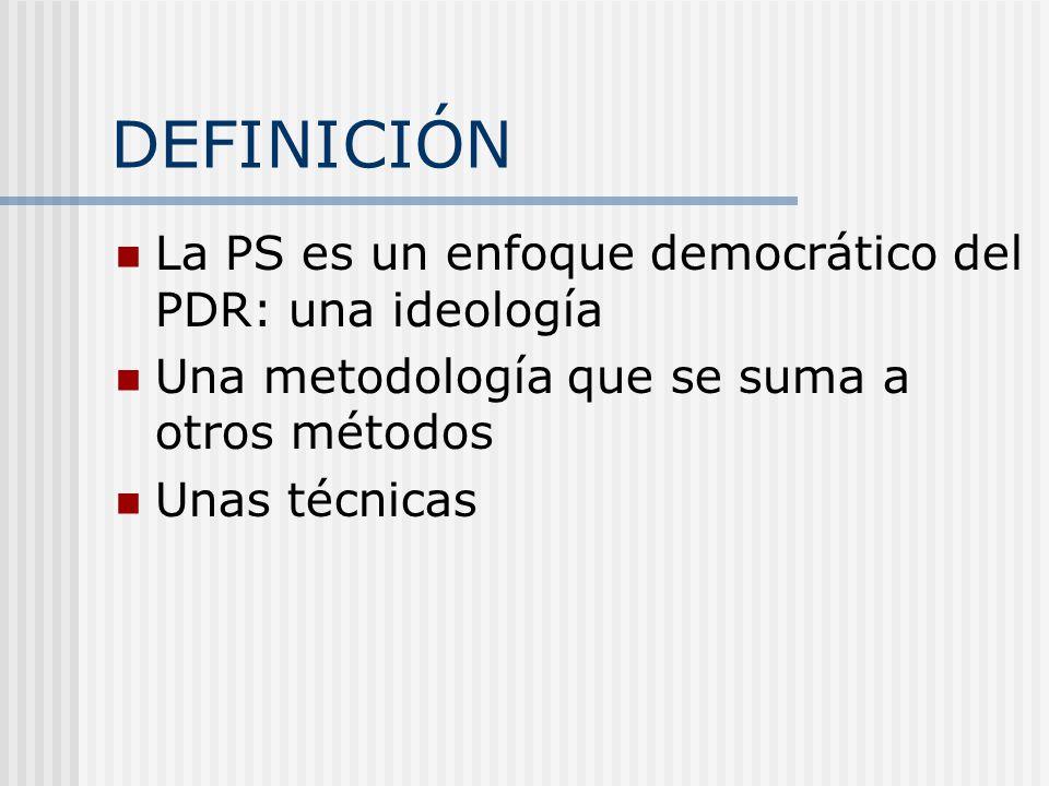 DEFINICIÓN La PS es un enfoque democrático del PDR: una ideología Una metodología que se suma a otros métodos Unas técnicas