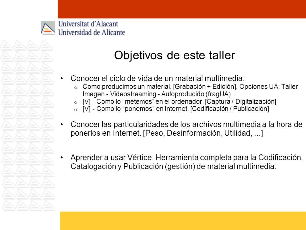 Objetivos de este taller Conocer el ciclo de vida de un material multimedia: o Como producimos un material. [Grabación + Edición]. Opciones UA: Taller