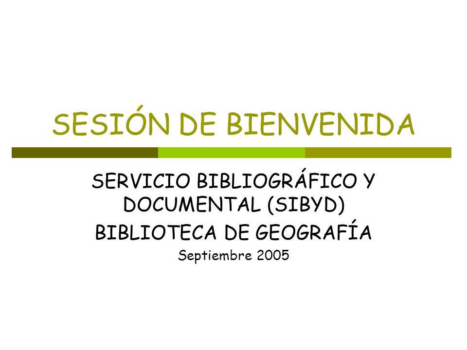 SESIÓN DE BIENVENIDA SERVICIO BIBLIOGRÁFICO Y DOCUMENTAL (SIBYD) BIBLIOTECA DE GEOGRAFÍA Septiembre 2005