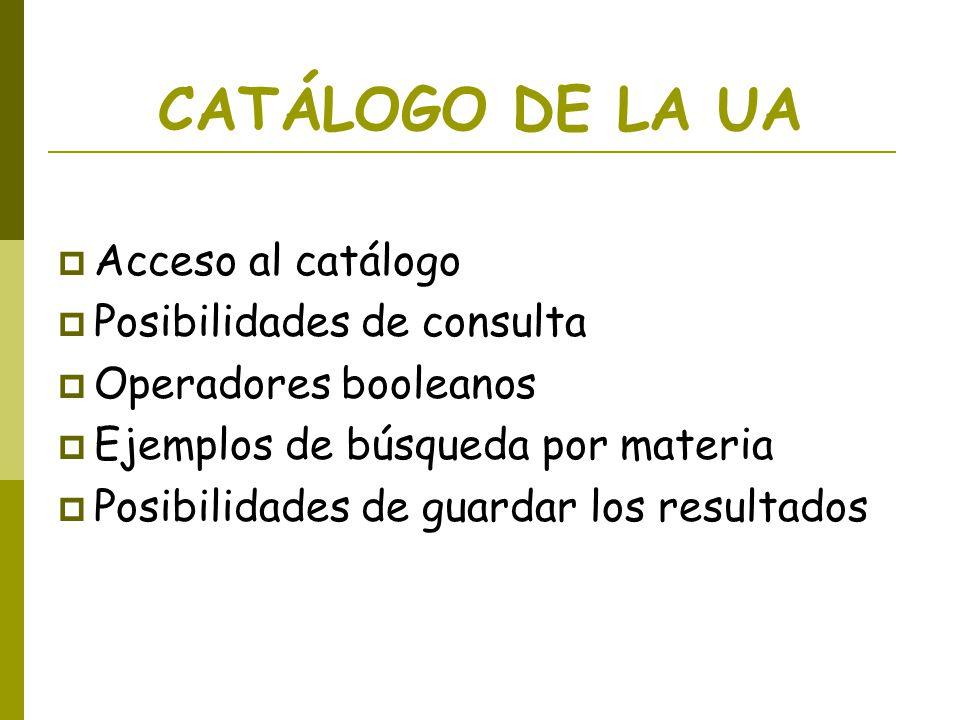 CATÁLOGO DE LA UA Acceso al catálogo Posibilidades de consulta Operadores booleanos Ejemplos de búsqueda por materia Posibilidades de guardar los resu