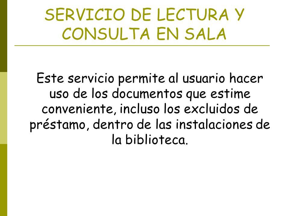 SERVICIO DE LECTURA Y CONSULTA EN SALA Este servicio permite al usuario hacer uso de los documentos que estime conveniente, incluso los excluidos de p