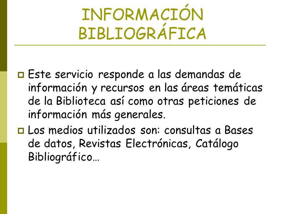 INFORMACIÓN BIBLIOGRÁFICA Este servicio responde a las demandas de información y recursos en las áreas temáticas de la Biblioteca así como otras petic