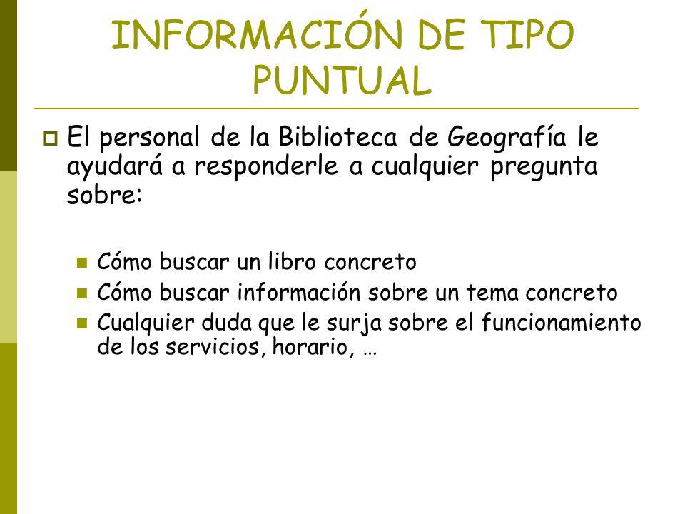 INFORMACIÓN DE TIPO PUNTUAL El personal de la Biblioteca de Geografía le ayudará a responderle a cualquier pregunta sobre: Cómo buscar un libro concre