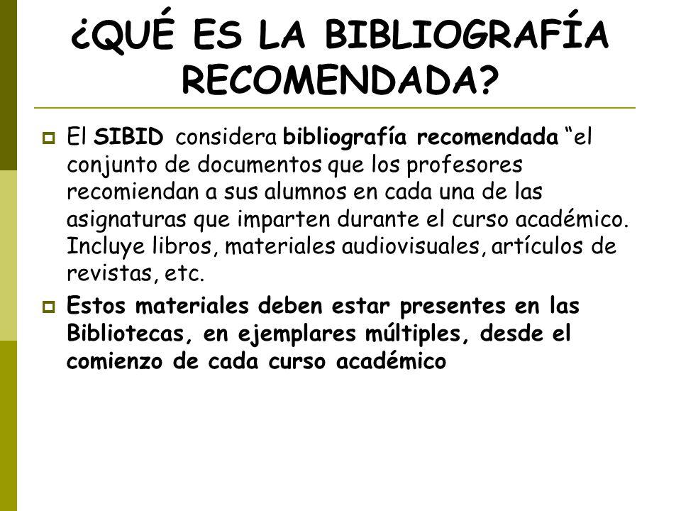 ¿QUÉ ES LA BIBLIOGRAFÍA RECOMENDADA? El SIBID considera bibliografía recomendada el conjunto de documentos que los profesores recomiendan a sus alumno